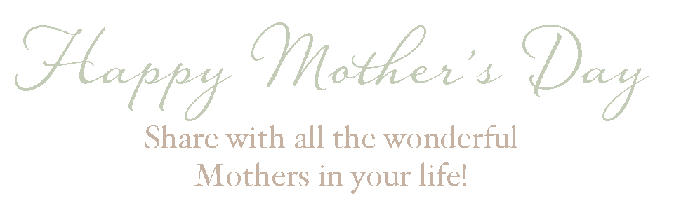 Happy Mother's Day - Share with all of the wonderful Mothers in your life!